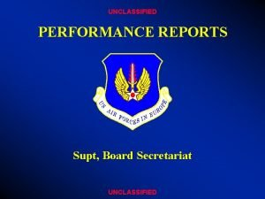 UNCLASSIFIED PERFORMANCE REPORTS Supt Board Secretariat UNCLASSIFIED OVERVIEW