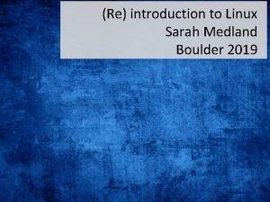 Re introduction to Linux Sarah Medland Boulder 2019