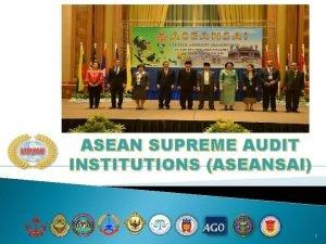 ASEAN SUPREME AUDIT INSTITUTIONS ASEANSAI 1 ASEAN 2