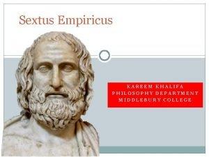 Sextus Empiricus KAREEM KHALIFA PHILOSOPHY DEPARTMENT MIDDLEBURY COLLEGE