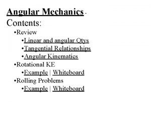 Angular Mechanics Contents Review Linear and angular Qtys