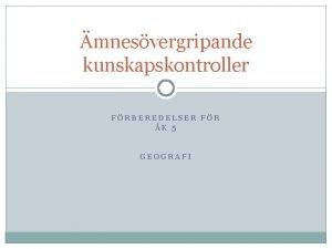 mnesvergripande kunskapskontroller FRBEREDELSER FR K 5 GEOGRAFI Geografi