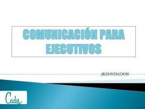 COMUNICACIN PARA EJECUTIVOS BIENVENIDOS COMUNICACIN HUMANA Antes de