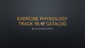 EXERCISE PHYSIOLOGY TRACK 16 17 CATALOG SUGGESTED DEGREE
