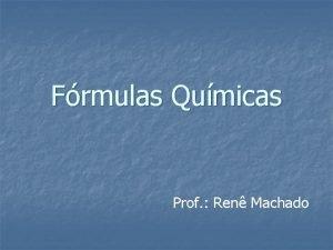 Frmulas Qumicas Prof Ren Machado FRMULAS QUMICAS Indica