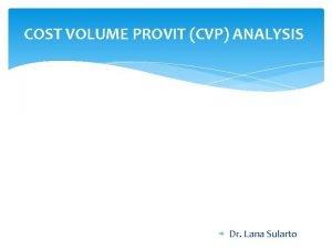 COST VOLUME PROVIT CVP ANALYSIS Dr Lana Sularto
