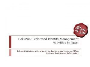 Gaku Nin Federated Identity Management Activities in Japan