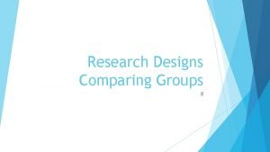 Research Designs Comparing Groups 8 Quasiexperimental designs Quasiexperiments