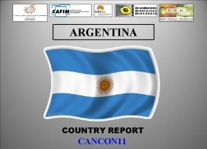 ARGENTINA COUNTRY REPORT CANCON 11 ARGENTINA COUNTRY REPORT
