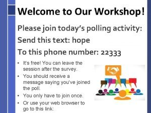 Welcome to Our Workshop Please join todays polling