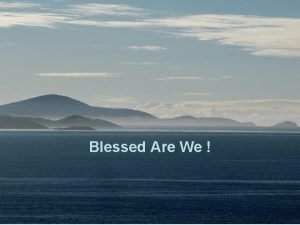 Blessed Are We Blessed are we who dwell