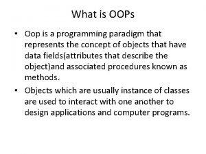 What is OOPs Oop is a programming paradigm