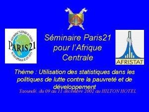 Sminaire Paris 21 pour lAfrique Centrale Thme Utilisation