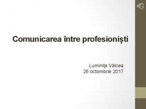 Comunicarea ntre profesioniti Luminia Vlcea 26 octombrie 2017