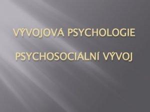 VVOJOV PSYCHOLOGIE PSYCHOSOCILN VVOJ Psychosociln vvoj dle Eriksona