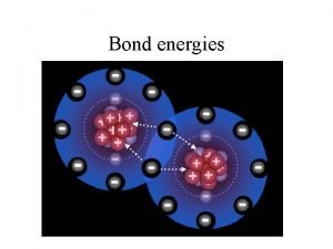 Bond energies Bond breaking endothermic Energy is always