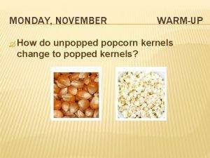 MONDAY NOVEMBER How WARMUP do unpopped popcorn kernels