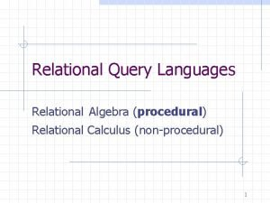 Relational Query Languages Relational Algebra procedural Relational Calculus