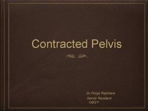 Contracted Pelvis Dr Pooja Rajbhara Senior Resident OBGY