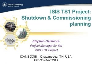 ISIS TS 1 Project Shutdown Commissioning planning Stephen