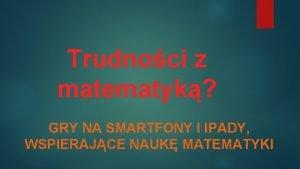 Trudnoci z matematyk GRY NA SMARTFONY I IPADY