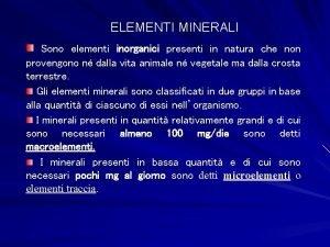 ELEMENTI MINERALI Sono elementi inorganici presenti in natura