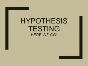 HYPOTHESIS TESTING HERE WE GO Hypothesis Testing Outline