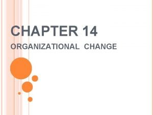 CHAPTER 14 ORGANIZATIONAL CHANGE INTRODUCTION Organizational change may