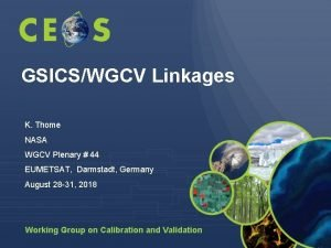 GSICSWGCV Linkages K Thome NASA WGCV Plenary 44