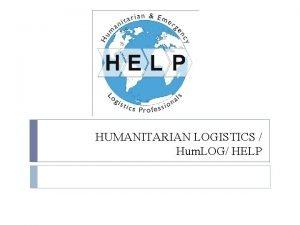HUMANITARIAN LOGISTICS Hum LOG HELP What is Humanitarian