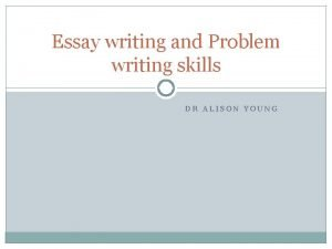 Essay writing and Problem writing skills DR ALISON