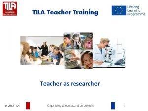 TILA Teacher Training Teacher as researcher 2013 TILA