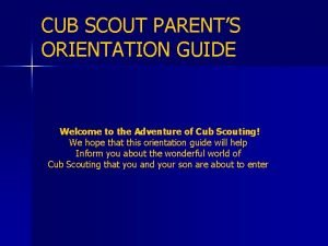 CUB SCOUT PARENTS ORIENTATION GUIDE Welcome to the