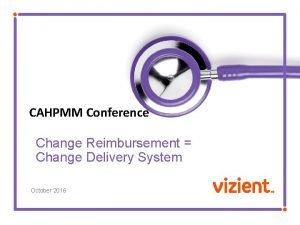 CAHPMM Conference Change Reimbursement Change Delivery System October