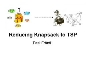 Reducing Knapsack to TSP Pasi Frnti Knapsack problem