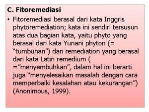 C Fitoremediasi Fitoremediasi berasal dari kata Inggris phytoremediation
