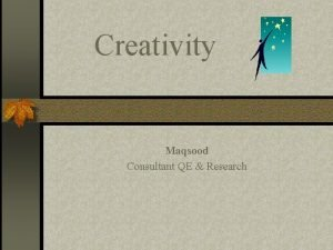 Creativity Maqsood Consultant QE Research What is creativity