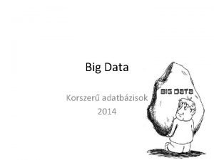 Big Data Korszer adatbzisok 2014 Big Data Big