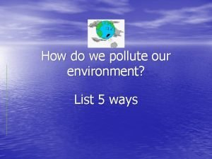 How do we pollute our environment List 5