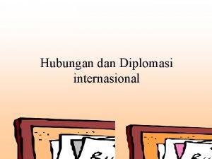 Hubungan dan Diplomasi internasional 1 Hubungan Internasional a