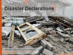 Disaster Declarations name of speaker title of speaker