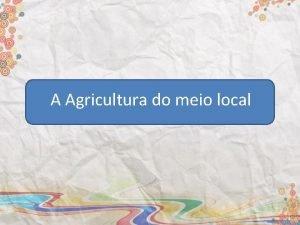 A Agricultura do meio local A Agricultura como