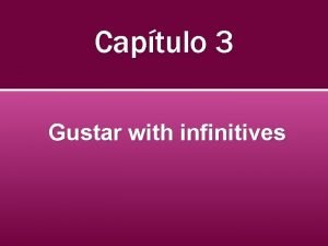 Captulo 3 Gustar with infinitives Infinitives Infinitives is