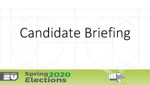 Candidate Briefing POSITIONS AVAILABLE KEY DATES MANIFESTO CAMPAIGNING