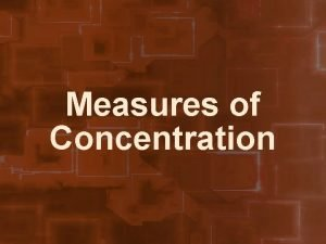Measures of Concentration Concentration The amount of solute
