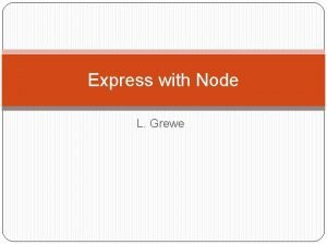 Express with Node L Grewe What does Express