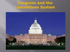 Congress and the Committees System Committee System Basics