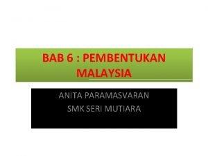 BAB 6 PEMBENTUKAN MALAYSIA ANITA PARAMASVARAN SMK SERI