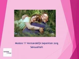 Module 11 Verstandelijk beperkten zorg Seksualiteit Inhoud Behoefte