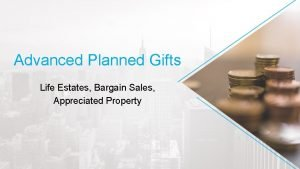 Advanced Planned Gifts Life Estates Bargain Sales Appreciated